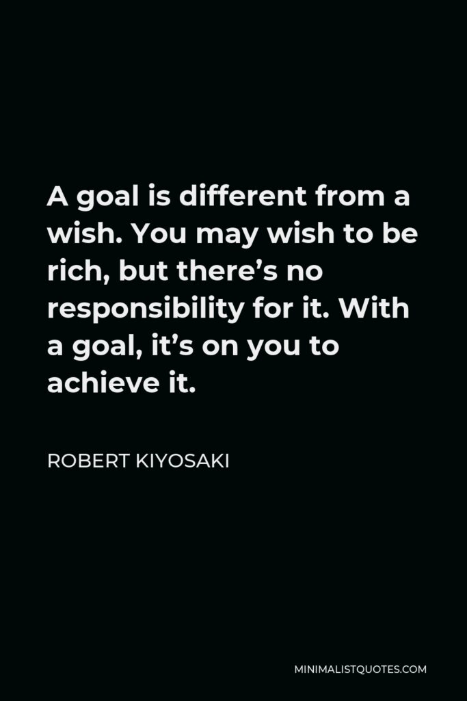 Robert Kiyosaki Quote - A goal is different from a wish. You may wish to be rich, but there's no responsibility for it. With a goal, it's on you to achieve it.