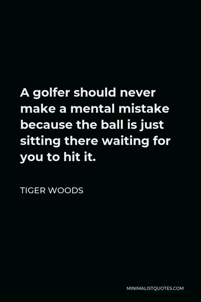 Tiger Woods Quote - A golfer should never make a mental mistake because the ball is just sitting there waiting for you to hit it.