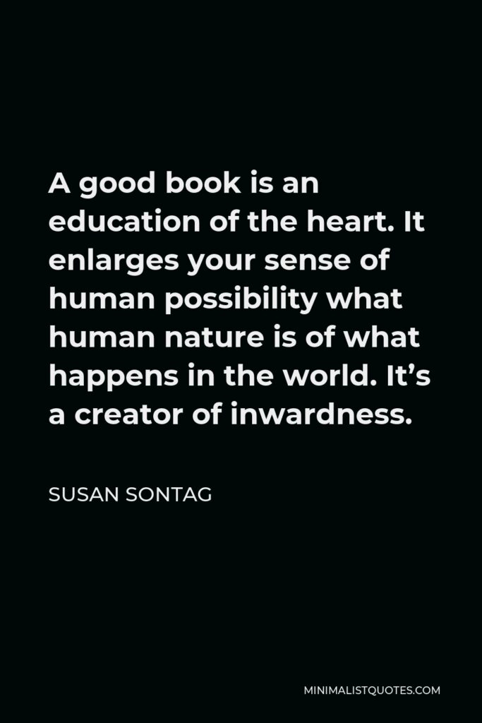 Susan Sontag Quote - A good book is an education of the heart. It enlarges your sense of human possibility what human nature is of what happens in the world. It's a creator of inwardness.