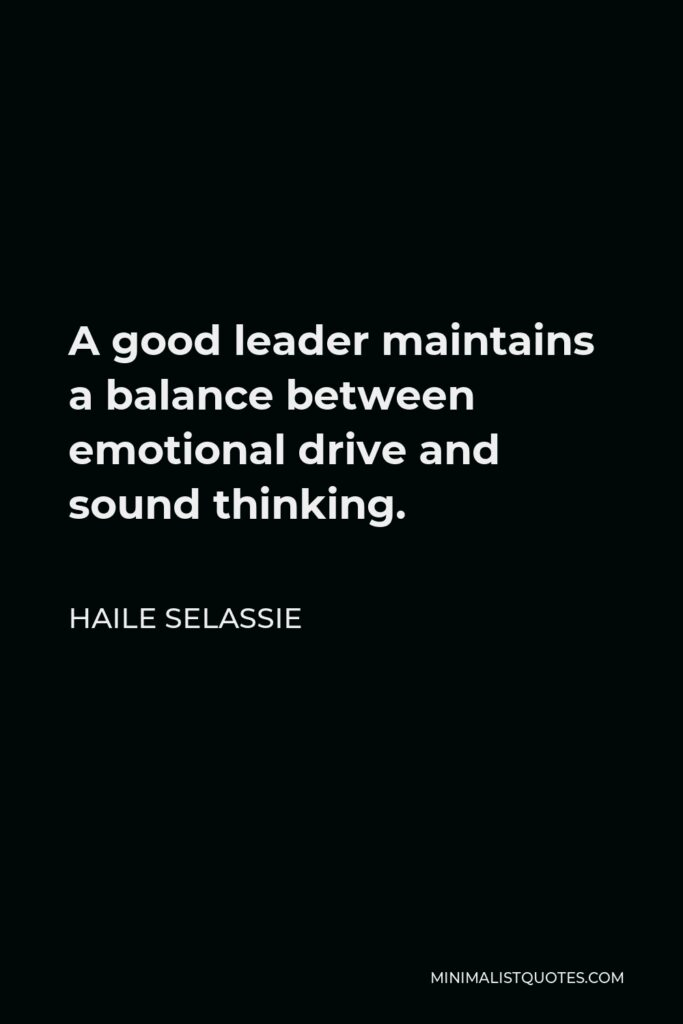 Haile Selassie Quote - A good leader maintains a balance between emotional drive and sound thinking.