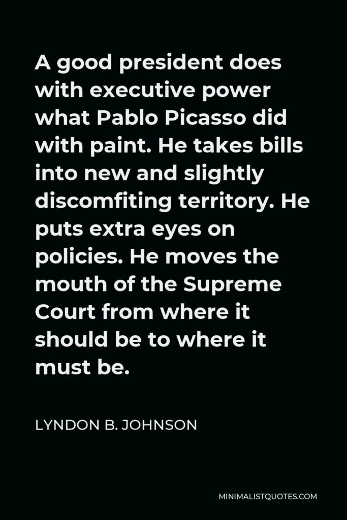 Lyndon B. Johnson Quote - A good president does with executive power what Pablo Picasso did with paint. He takes bills into new and slightly discomfiting territory. He puts extra eyes on policies. He moves the mouth of the Supreme Court from where it should be to where it must be.