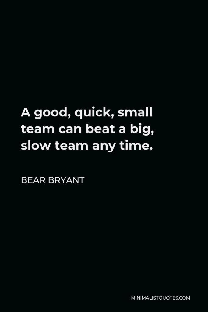 Bear Bryant Quote - A good, quick, small team can beat a big, slow team any time.
