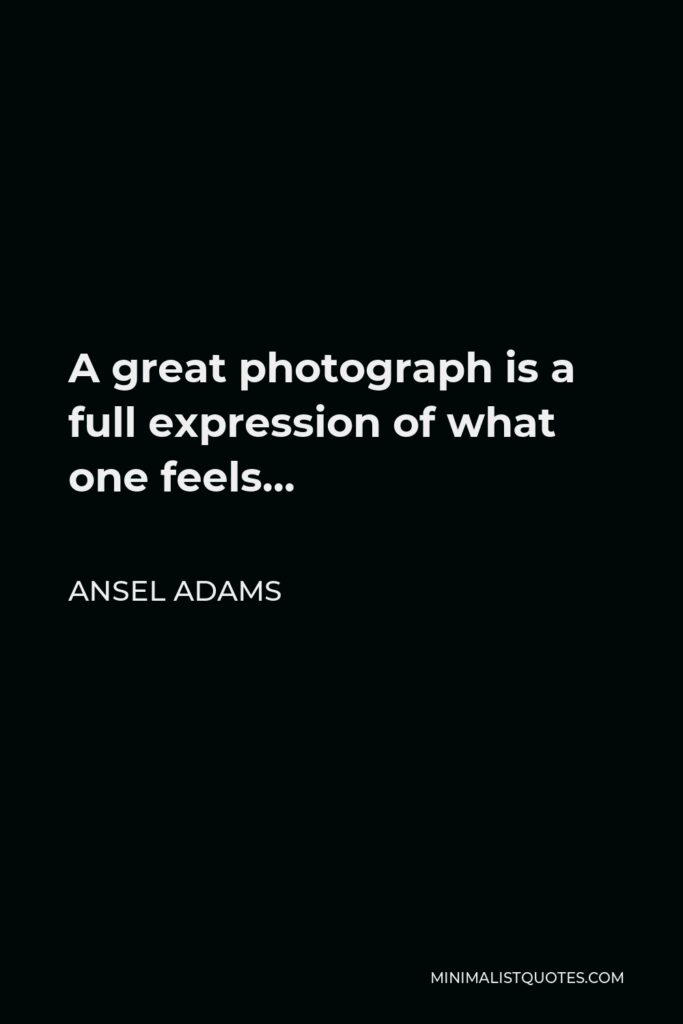 Ansel Adams Quote - A great photograph is a full expression of what one feels…