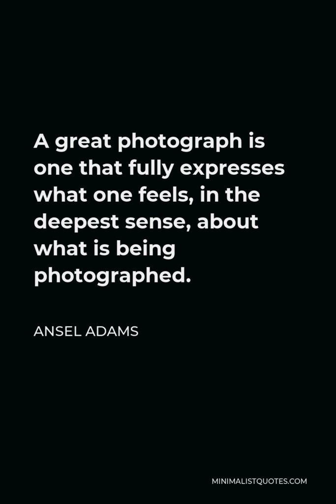 Ansel Adams Quote - A great photograph is one that fully expresses what one feels, in the deepest sense, about what is being photographed.