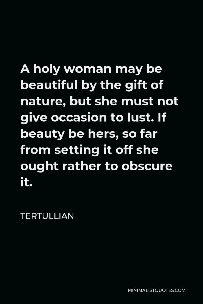 Tertullian Quote - A holy woman may be beautiful by the gift of nature, but she must not give occasion to lust. If beauty be hers, so far from setting it off she ought rather to obscure it.
