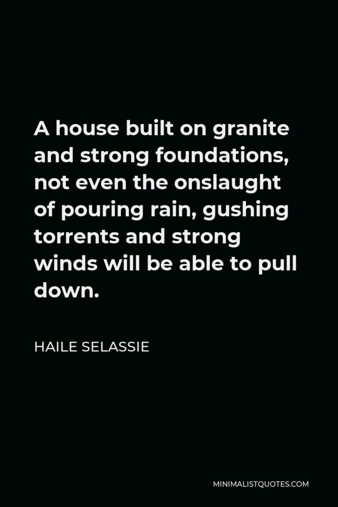Haile Selassie Quote - A house built on granite and strong foundations, not even the onslaught of pouring rain, gushing torrents and strong winds will be able to pull down.
