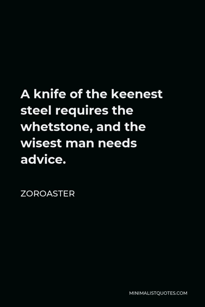 Zoroaster Quote - A knife of the keenest steel requires the whetstone, and the wisest man needs advice.