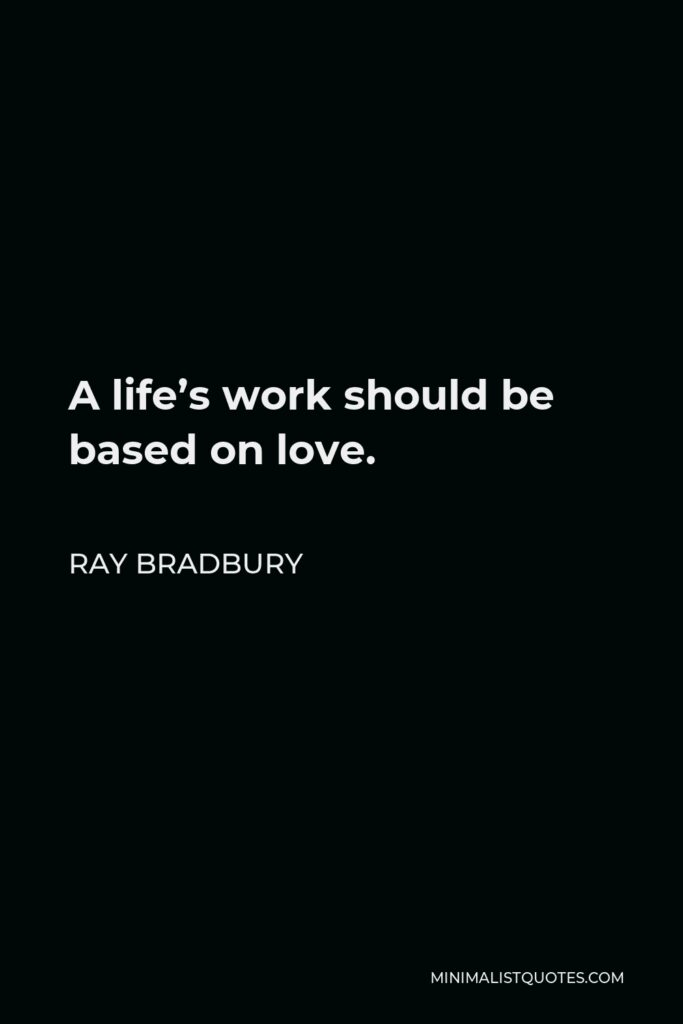 Ray Bradbury Quote - A life's work should be based on love.