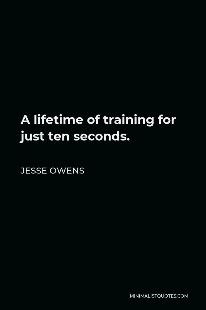 Jesse Owens Quote - A lifetime of training for just ten seconds.