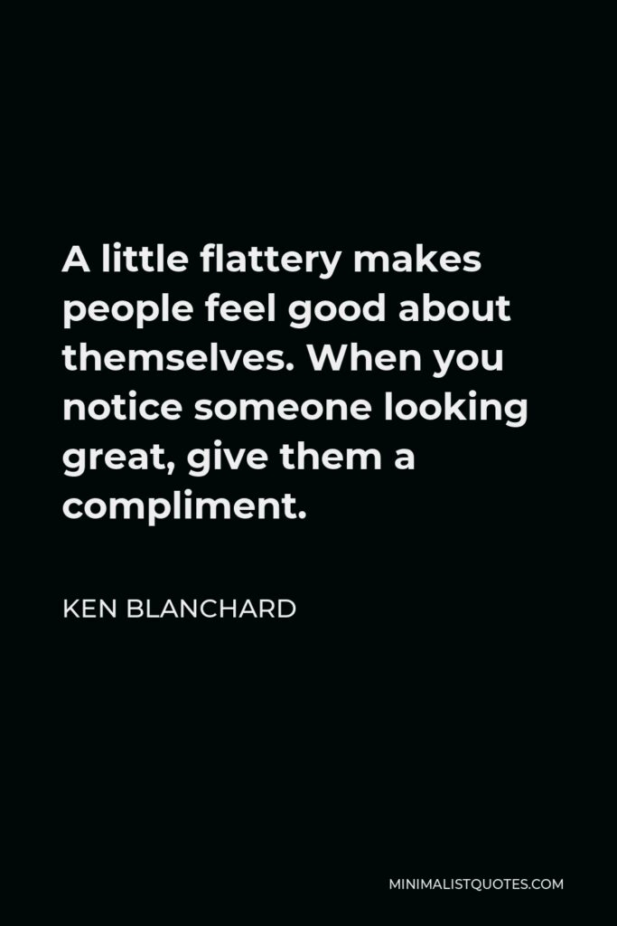 Ken Blanchard Quote - A little flattery makes people feel good about themselves. When you notice someone looking great, give them a compliment.