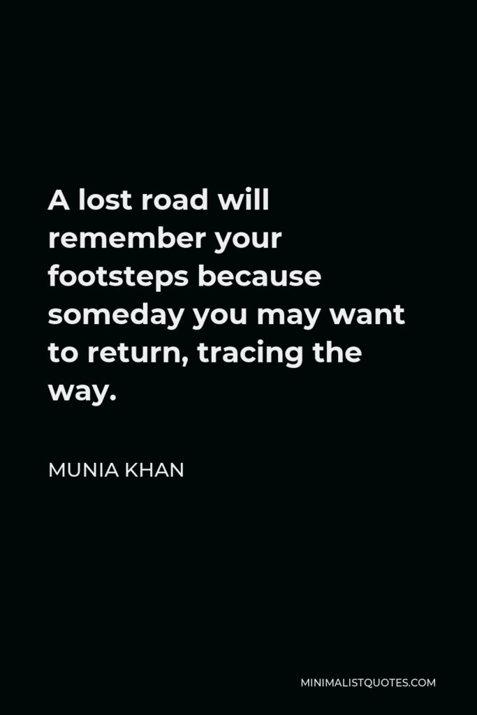 Munia Khan Quote - A lost road will remember your footsteps because someday you may want to return, tracing the way.
