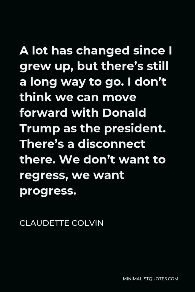 Claudette Colvin Quote - A lot has changed since I grew up, but there's still a long way to go. I don't think we can move forward with Donald Trump as the president. There's a disconnect there. We don't want to regress, we want progress.