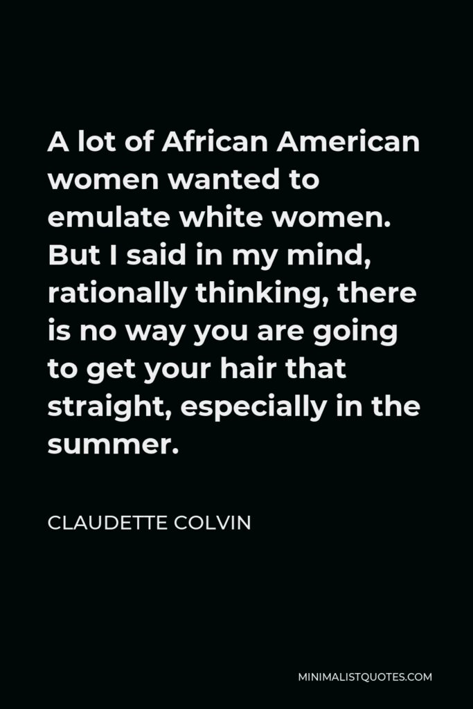 Claudette Colvin Quote - A lot of African American women wanted to emulate white women. But I said in my mind, rationally thinking, there is no way you are going to get your hair that straight, especially in the summer.