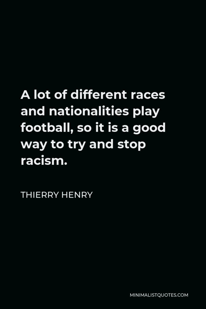Thierry Henry Quote - A lot of different races and nationalities play football, so it is a good way to try and stop racism.