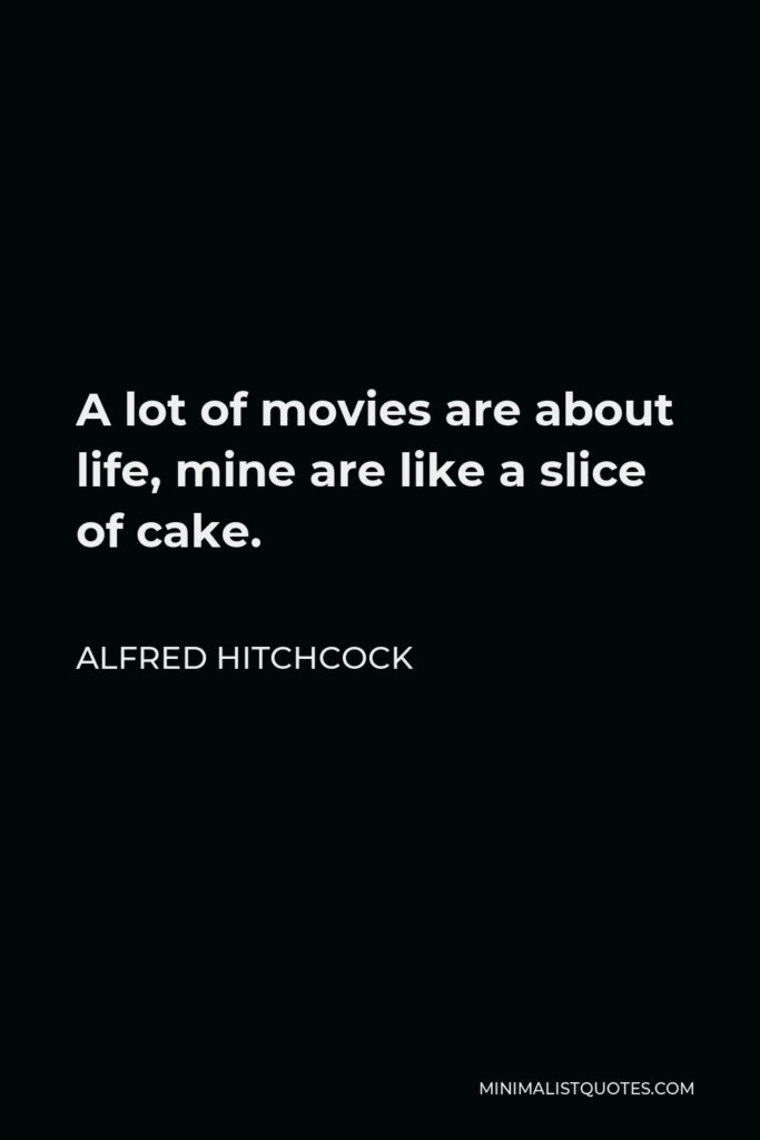 Alfred Hitchcock Quote - A lot of movies are about life, mine are like a slice of cake.