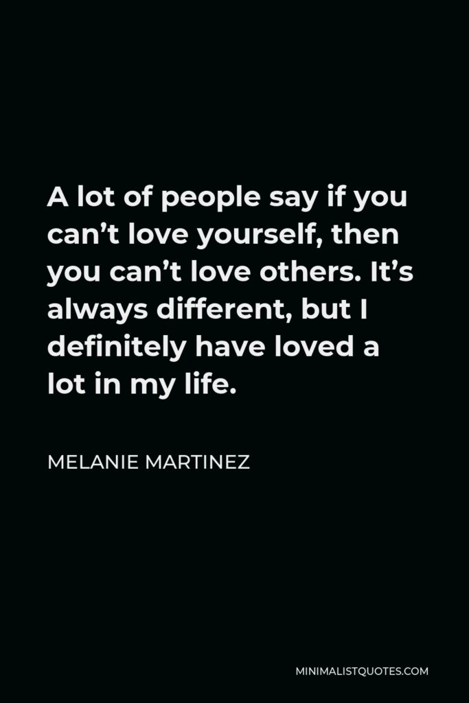 Melanie Martinez Quote - A lot of people say if you can't love yourself, then you can't love others. It's always different, but I definitely have loved a lot in my life.