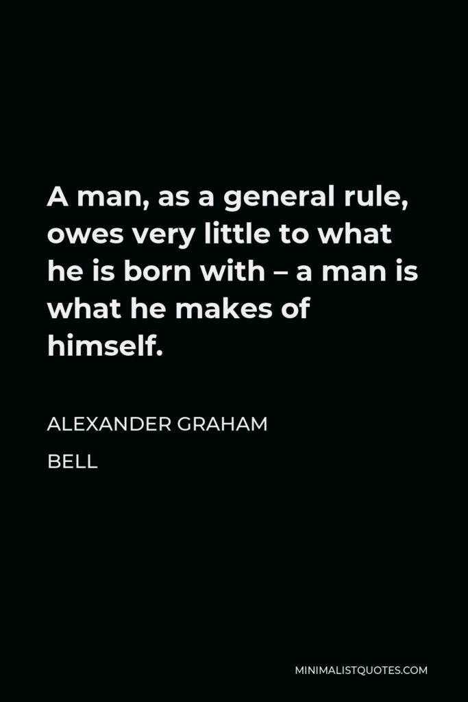 Alexander Graham Bell Quote - A man, as a general rule, owes very little to what he is born with – a man is what he makes of himself.