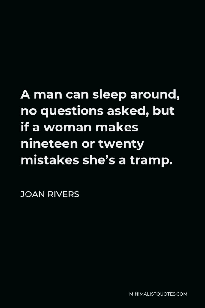 Joan Rivers Quote - A man can sleep around, no questions asked, but if a woman makes nineteen or twenty mistakes she's a tramp.