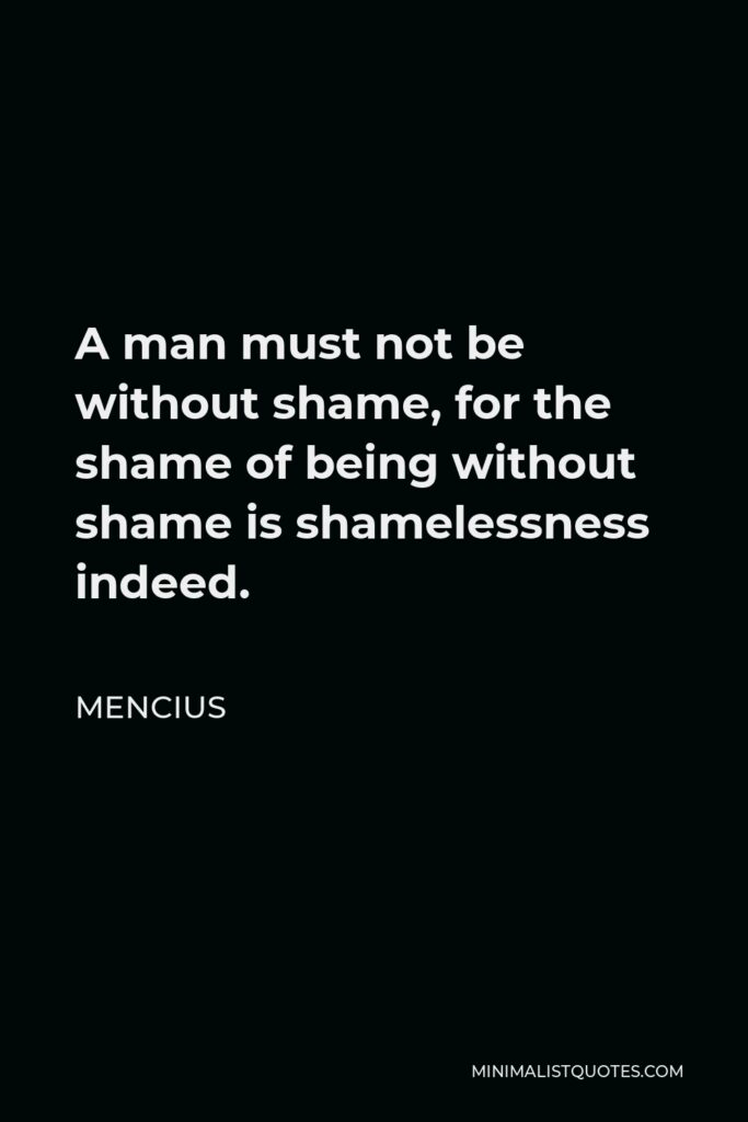 Mencius Quote - A man must not be without shame, for the shame of being without shame is shamelessness indeed.