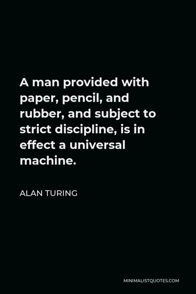 Alan Turing Quote - A man provided with paper, pencil, and rubber, and subject to strict discipline, is in effect a universal machine.