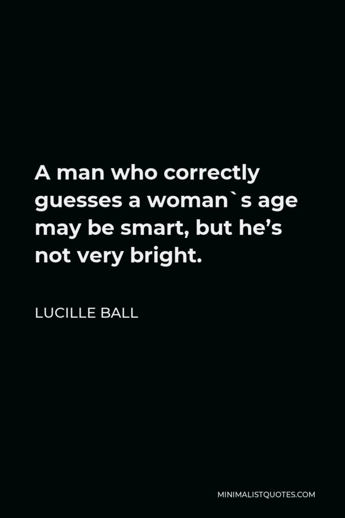 Lucille Ball Quote - A man who correctly guesses a woman`s age may be smart, but he's not very bright.