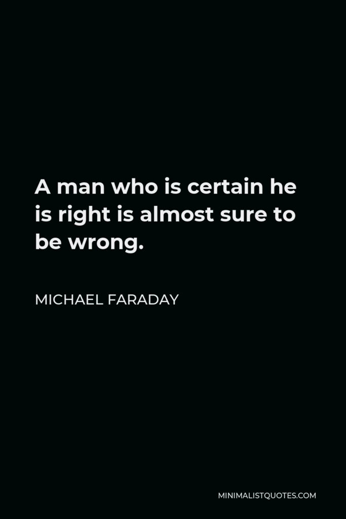 Michael Faraday Quote - A man who is certain he is right is almost sure to be wrong.