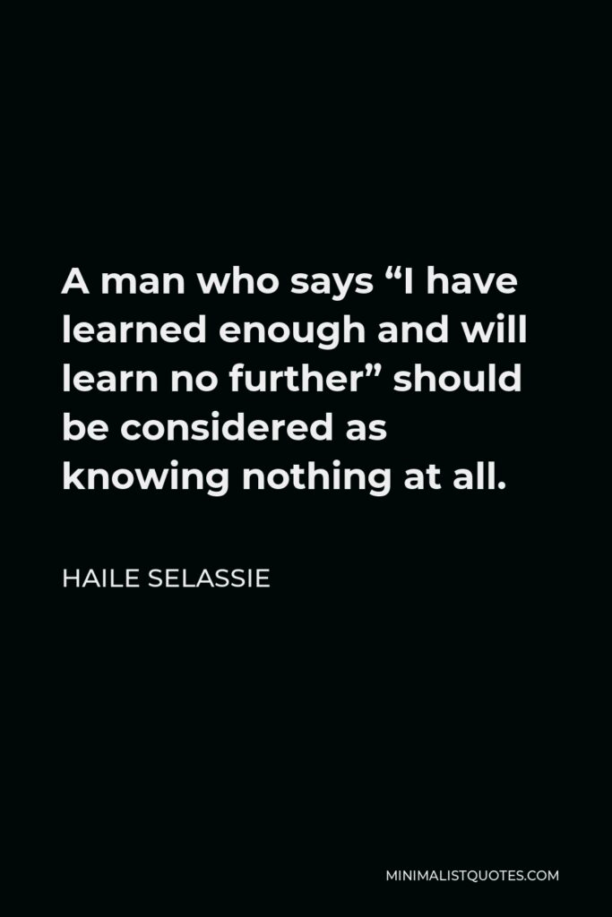 """Haile Selassie Quote - A man who says """"I have learned enough and will learn no further"""" should be considered as knowing nothing at all."""