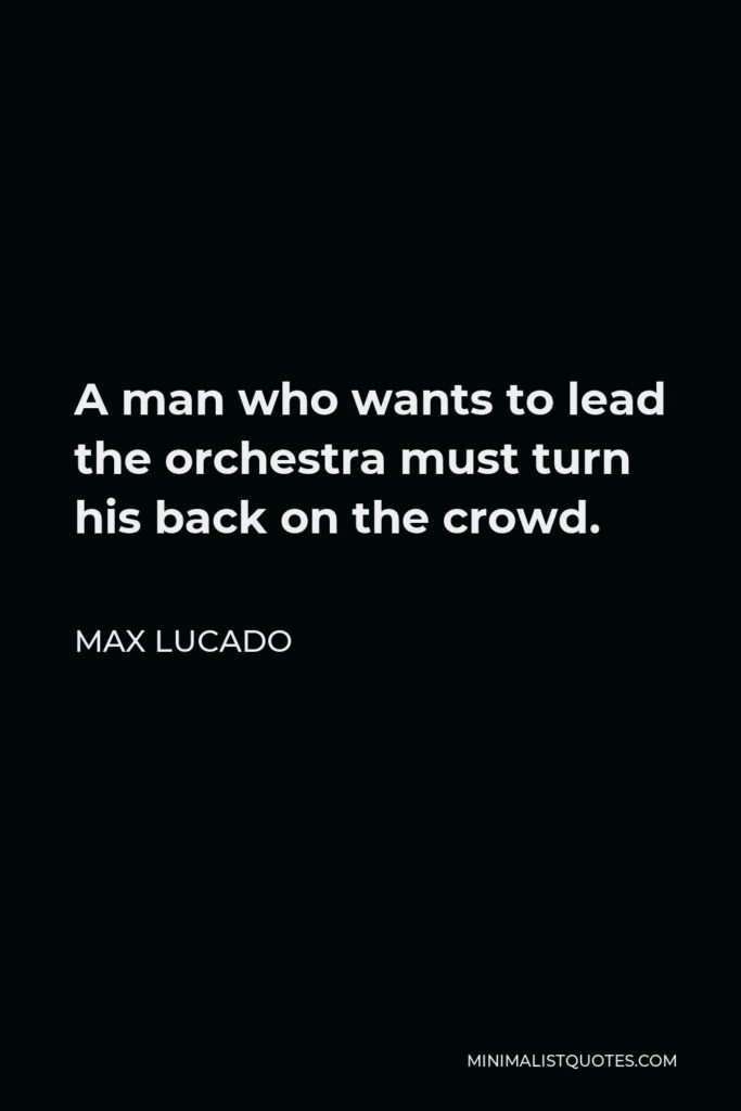 Max Lucado Quote - A man who wants to lead the orchestra must turn his back on the crowd.