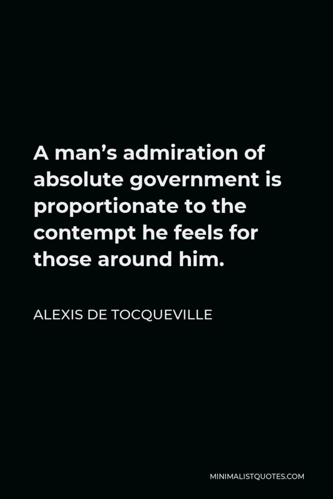 Alexis de Tocqueville Quote - A man's admiration of absolute government is proportionate to the contempt he feels for those around him.