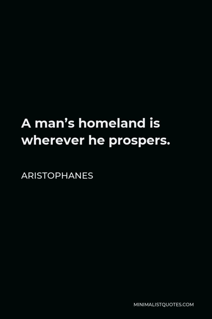 Aristophanes Quote - A man's homeland is wherever he prospers.