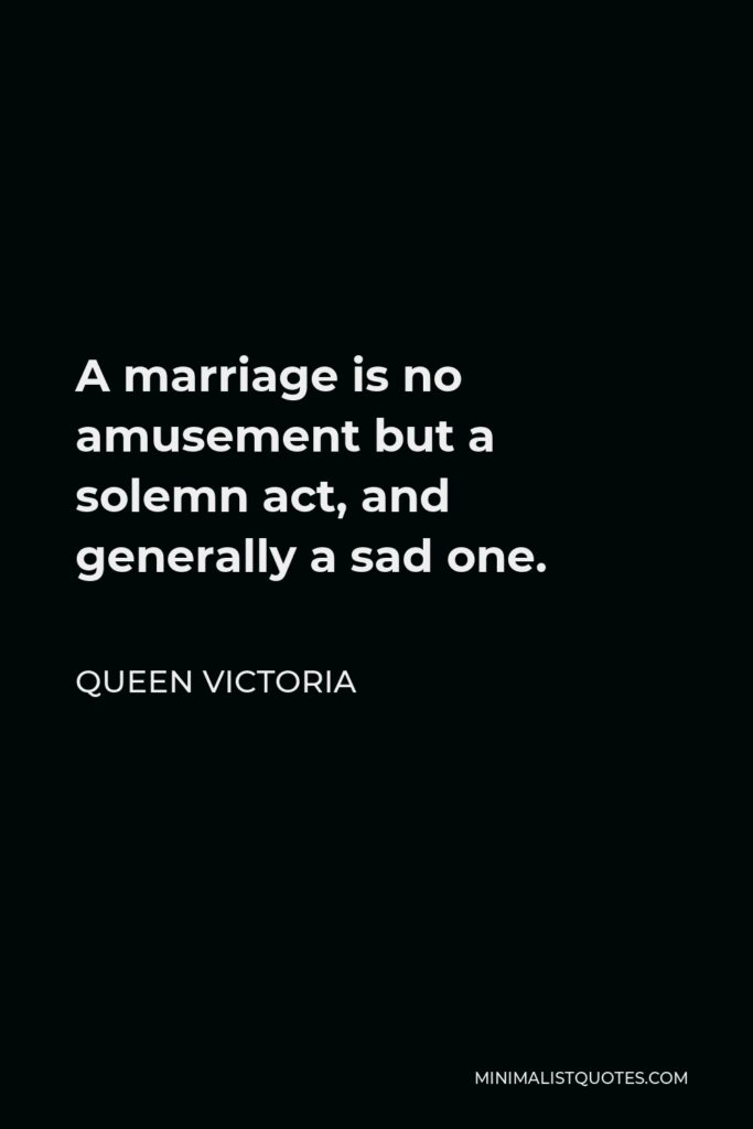 Queen Victoria Quote - A marriage is no amusement but a solemn act, and generally a sad one.