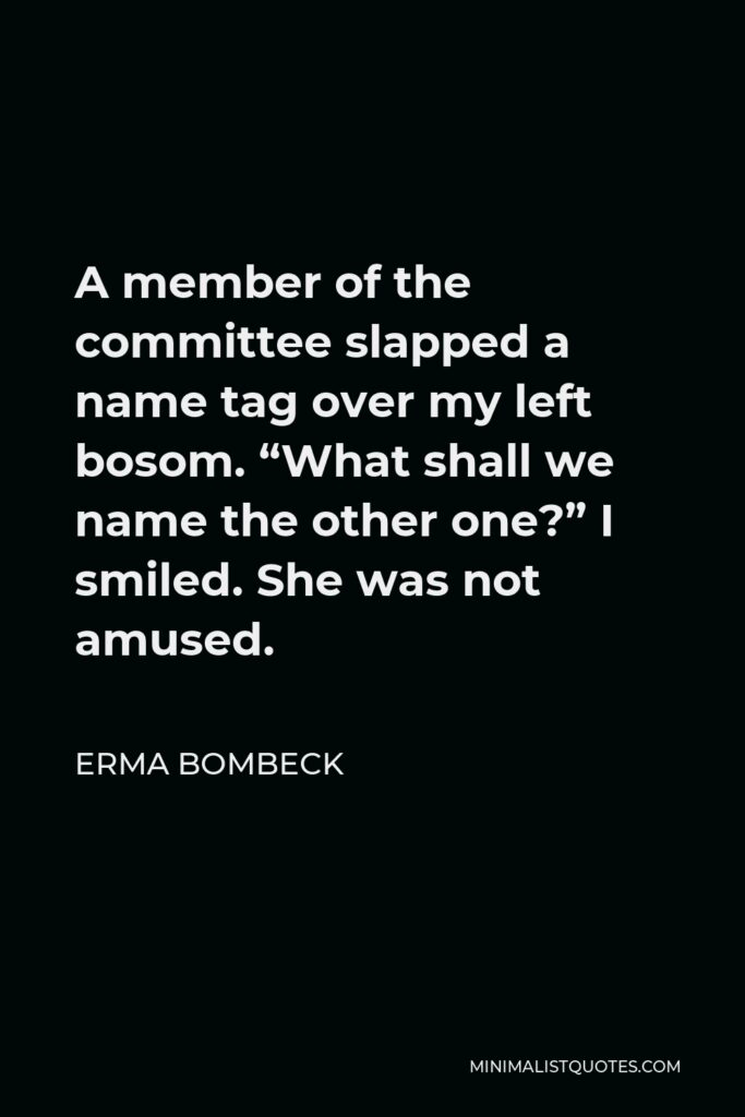 """Erma Bombeck Quote - A member of the committee slapped a name tag over my left bosom. """"What shall we name the other one?"""" I smiled. She was not amused."""