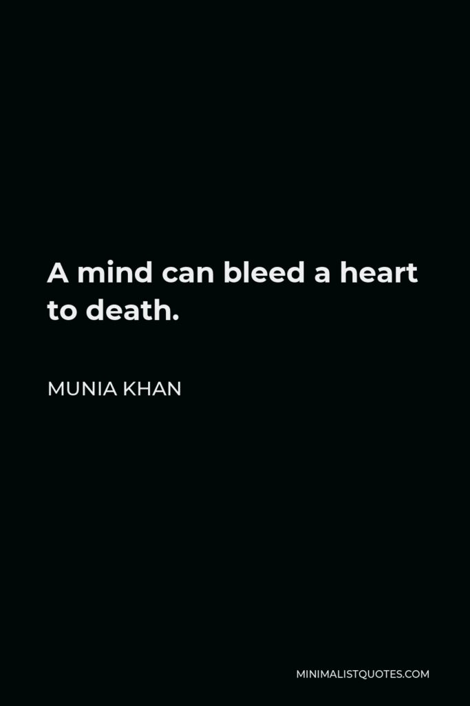Munia Khan Quote - A mind can bleed a heart to death.