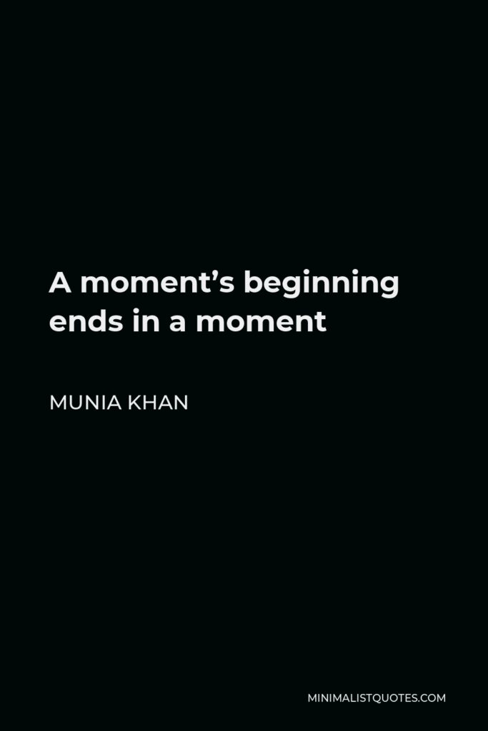 Munia Khan Quote - A moment's beginning ends in a moment