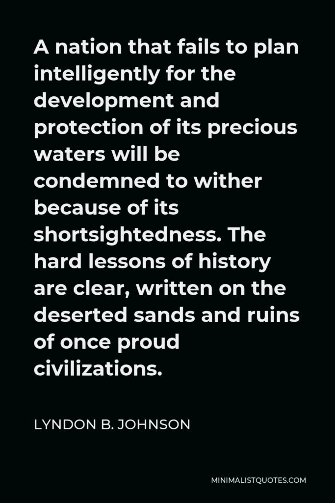 Lyndon B. Johnson Quote - A nation that fails to plan intelligently for the development and protection of its precious waters will be condemned to wither because of its shortsightedness. The hard lessons of history are clear, written on the deserted sands and ruins of once proud civilizations.