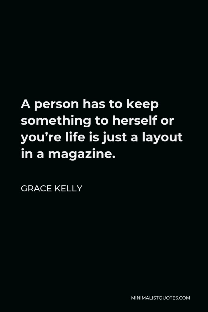 Grace Kelly Quote - A person has to keep something to herself or you're life is just a layout in a magazine.