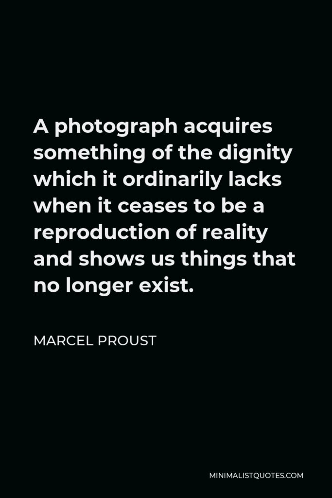 Marcel Proust Quote - A photograph acquires something of the dignity which it ordinarily lacks when it ceases to be a reproduction of reality and shows us things that no longer exist.