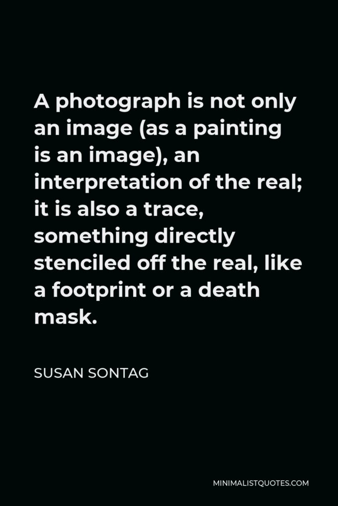 Susan Sontag Quote - A photograph is not only an image (as a painting is an image), an interpretation of the real; it is also a trace, something directly stenciled off the real, like a footprint or a death mask.