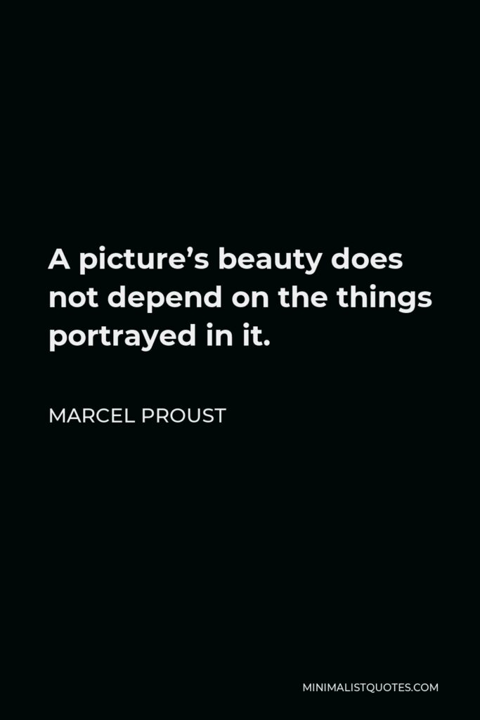 Marcel Proust Quote - A picture's beauty does not depend on the things portrayed in it.
