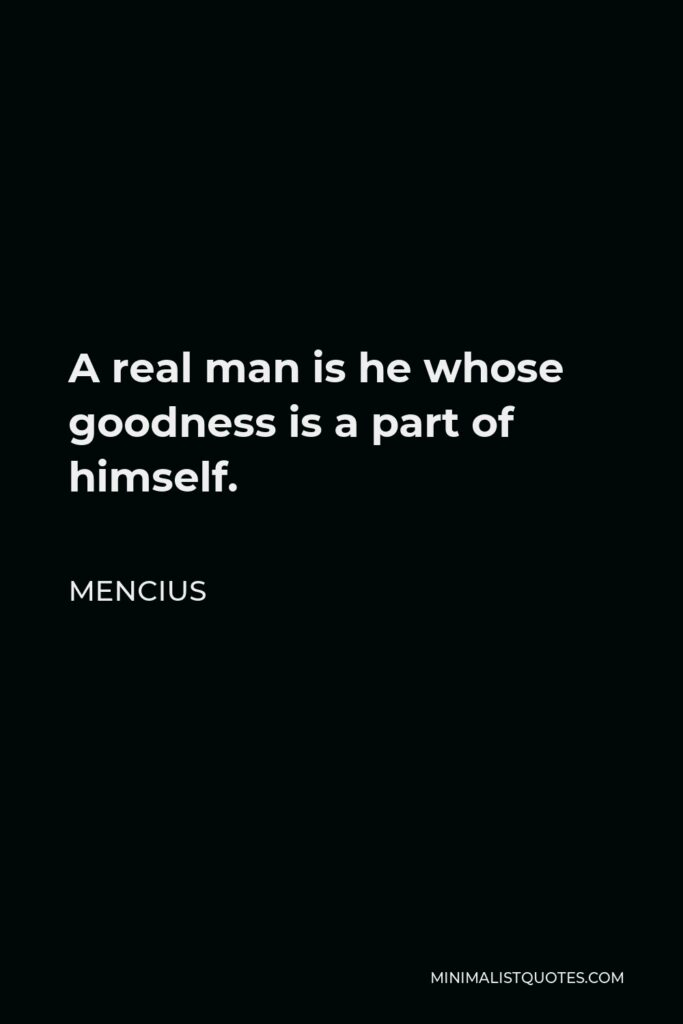 Mencius Quote - A real man is he whose goodness is a part of himself.