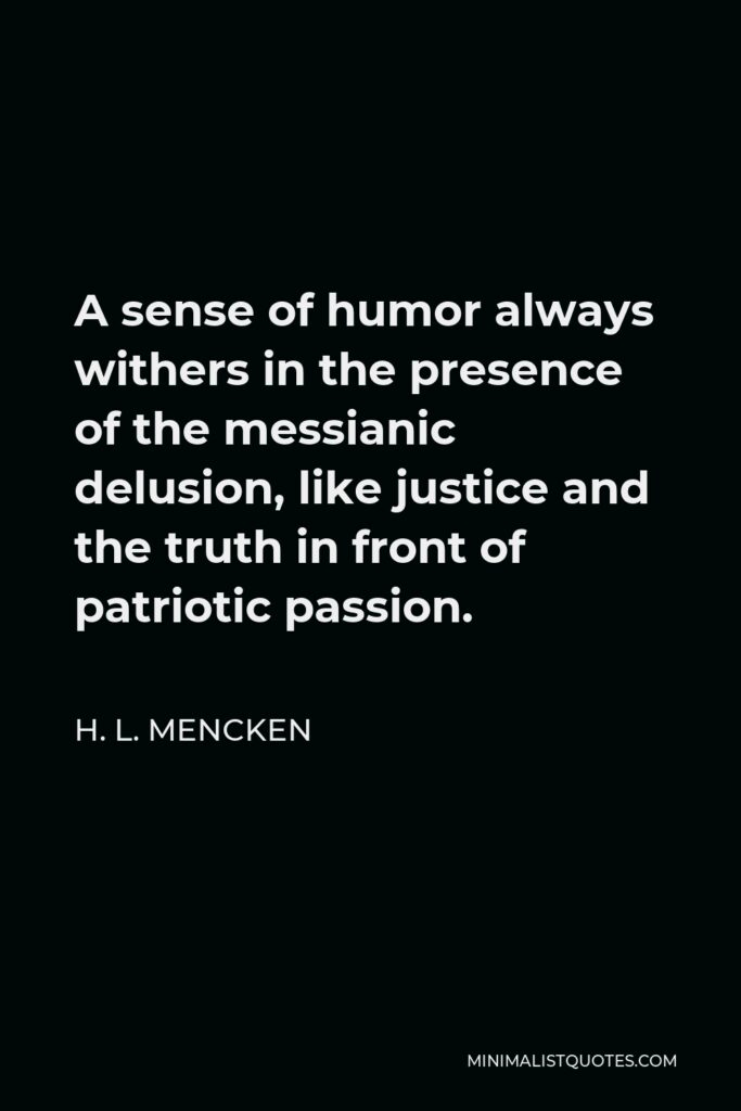 H. L. Mencken Quote - A sense of humor always withers in the presence of the messianic delusion, like justice and the truth in front of patriotic passion.