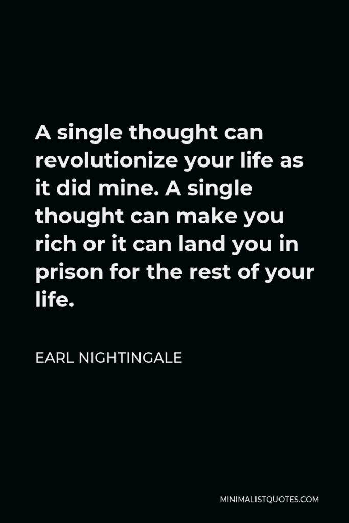 Earl Nightingale Quote - A single thought can revolutionize your life as it did mine. A single thought can make you rich or it can land you in prison for the rest of your life.