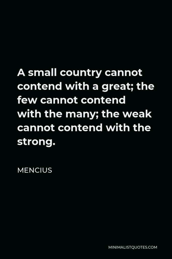 Mencius Quote - A small country cannot contend with a great; the few cannot contend with the many; the weak cannot contend with the strong.