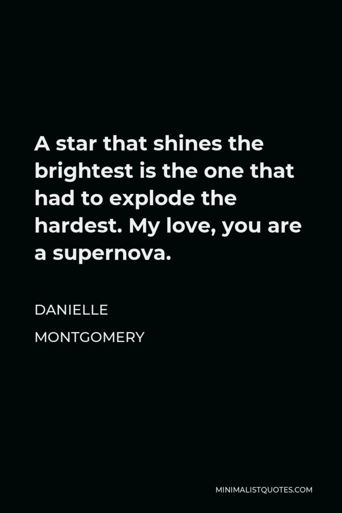 Danielle Montgomery Quote - A star that shines the brightest is the one that had to explode the hardest. My love, you are a supernova.