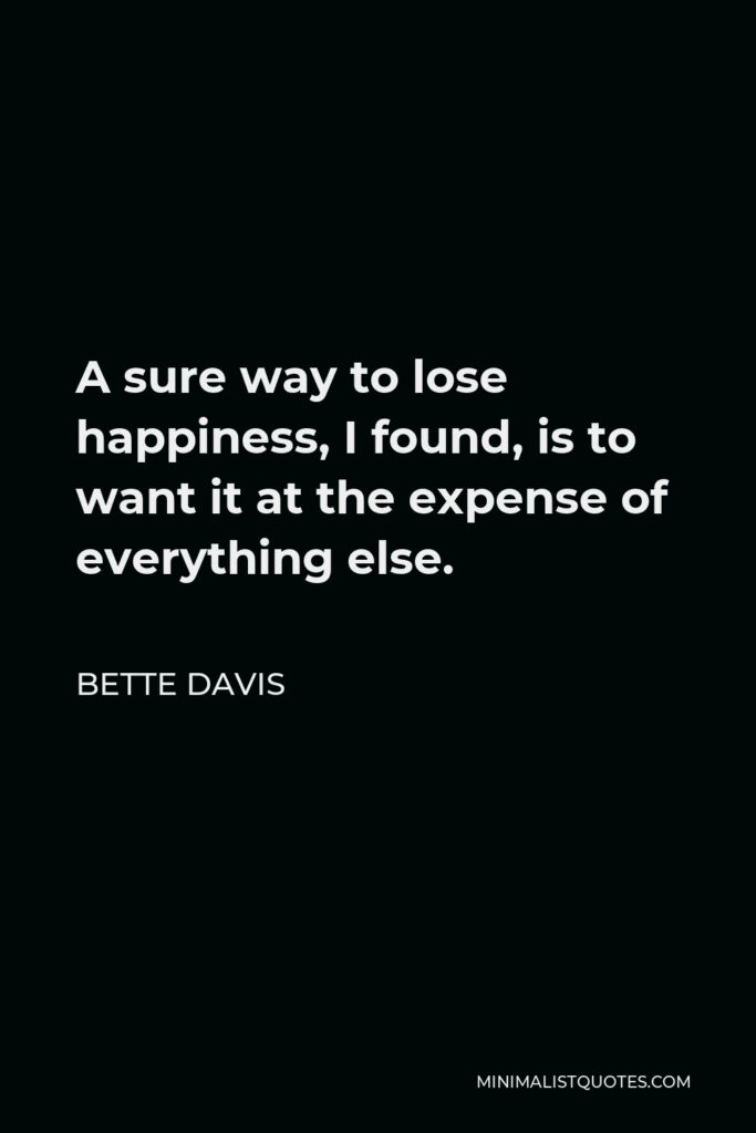 Bette Davis Quote - A sure way to lose happiness, I found, is to want it at the expense of everything else.