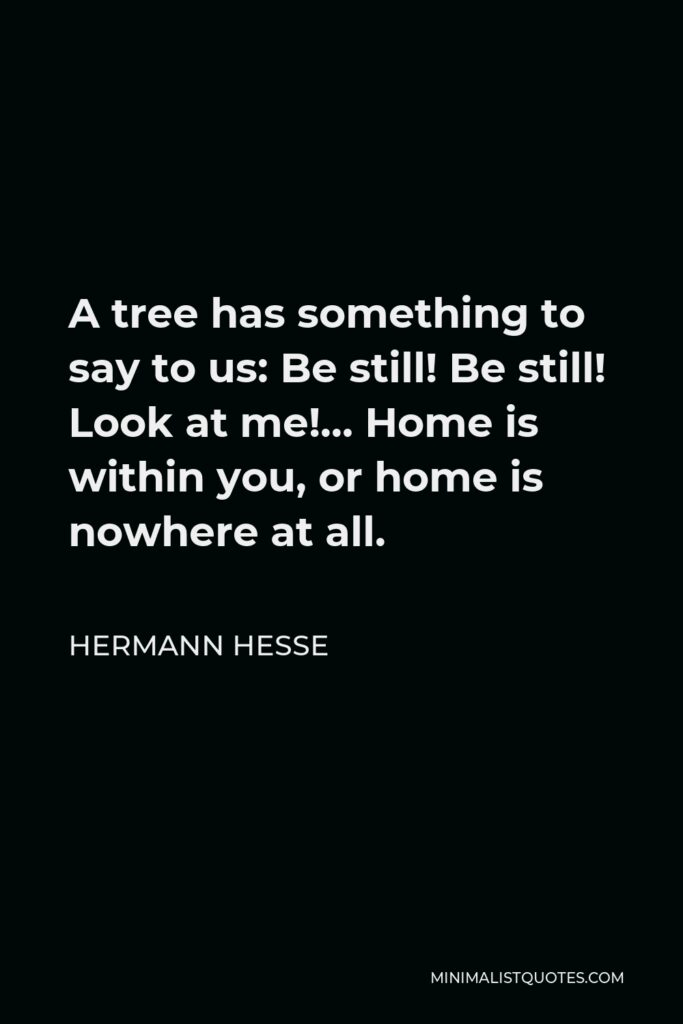 Hermann Hesse Quote - A tree has something to say to us: Be still! Be still! Look at me!… Home is within you, or home is nowhere at all.