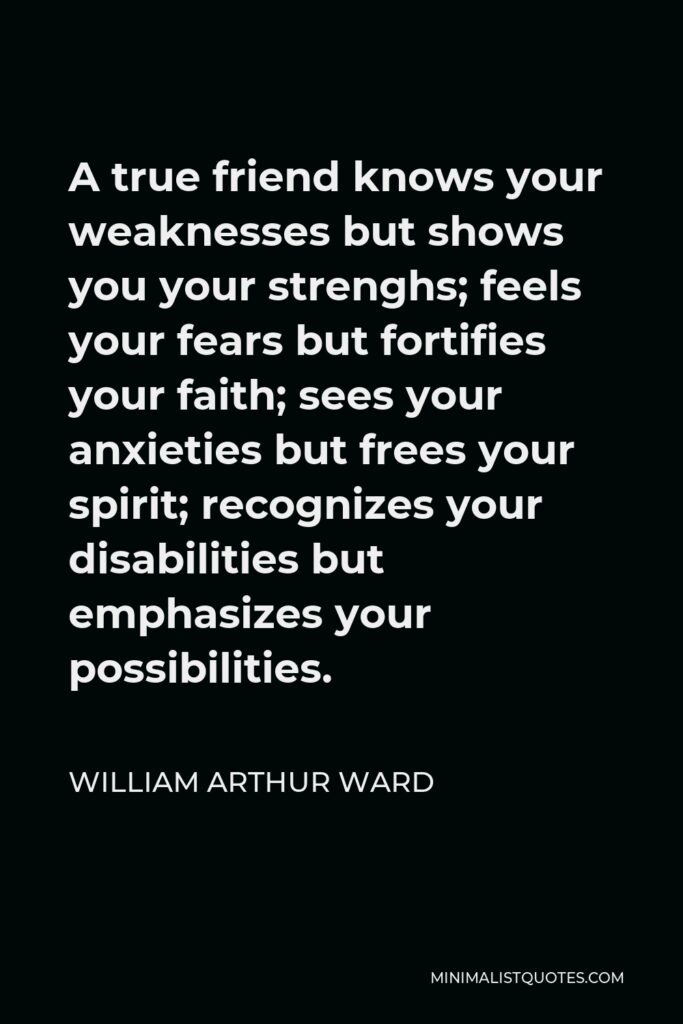 William Arthur Ward Quote - A true friend knows your weaknesses but shows you your strenghs; feels your fears but fortifies your faith; sees your anxieties but frees your spirit; recognizes your disabilities but emphasizes your possibilities.