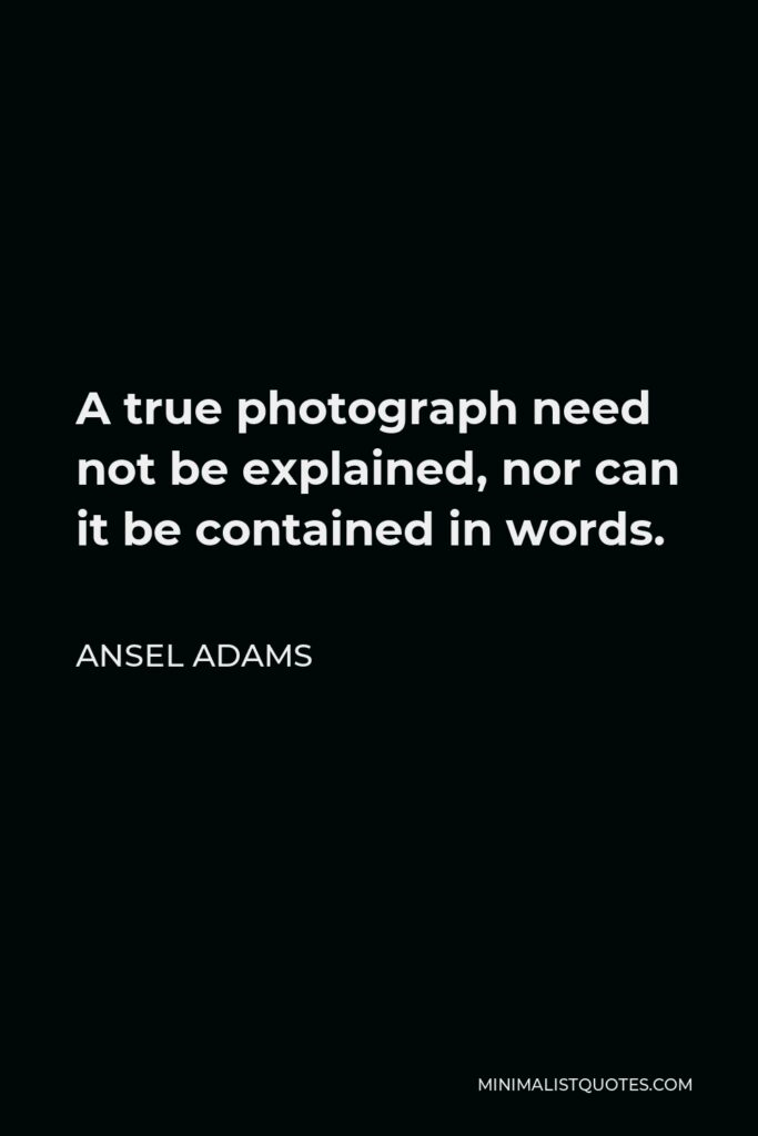 Ansel Adams Quote - A true photograph need not be explained, nor can it be contained in words.