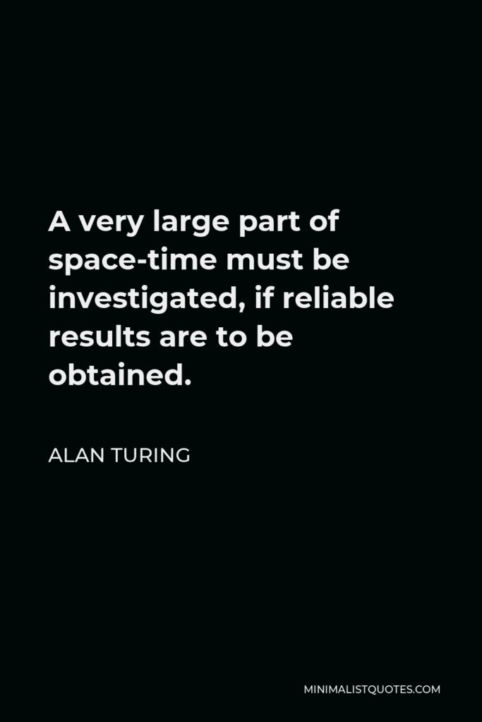 Alan Turing Quote - A very large part of space-time must be investigated, if reliable results are to be obtained.