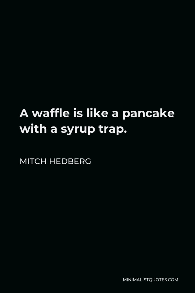 Mitch Hedberg Quote - A waffle is like a pancake with a syrup trap.